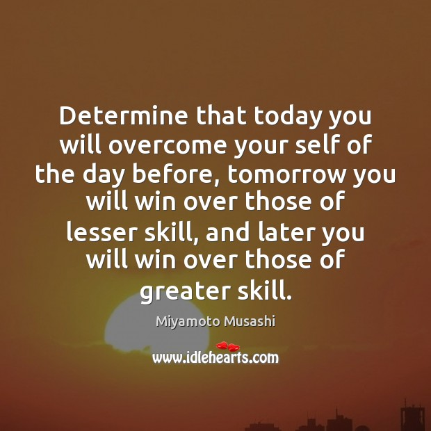 Determine that today you will overcome your self of the day before, Miyamoto Musashi Picture Quote