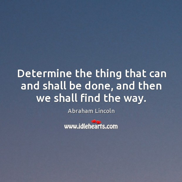 Determine the thing that can and shall be done, and then we shall find the way. Image