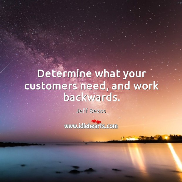 Determine what your customers need, and work backwards. Image
