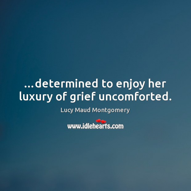 …determined to enjoy her luxury of grief uncomforted. Lucy Maud Montgomery Picture Quote