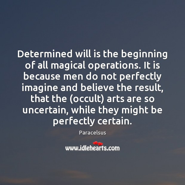 Determined will is the beginning of all magical operations. It is because Paracelsus Picture Quote
