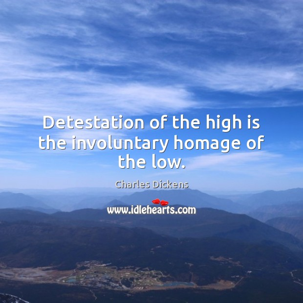 Detestation of the high is the involuntary homage of the low. Image