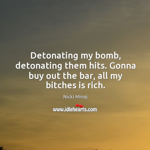 Detonating my bomb, detonating them hits. Gonna buy out the bar, all my bitches is rich. Image
