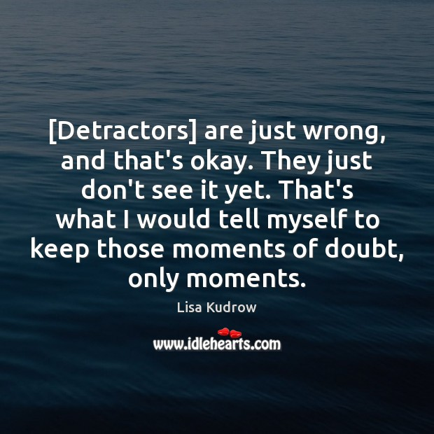 [Detractors] are just wrong, and that's okay. They just don't see it Lisa Kudrow Picture Quote