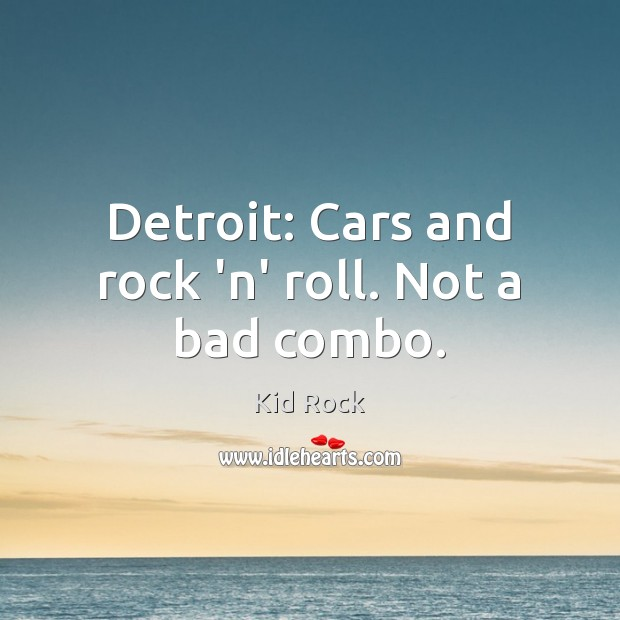 Detroit: Cars and rock 'n' roll. Not a bad combo. Kid Rock Picture Quote