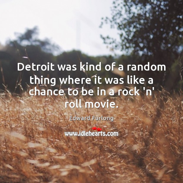 Detroit was kind of a random thing where it was like a Edward Furlong Picture Quote