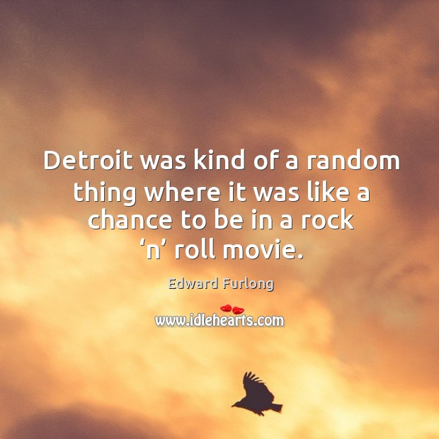 Detroit was kind of a random thing where it was like a chance to be in a rock 'n' roll movie. Edward Furlong Picture Quote