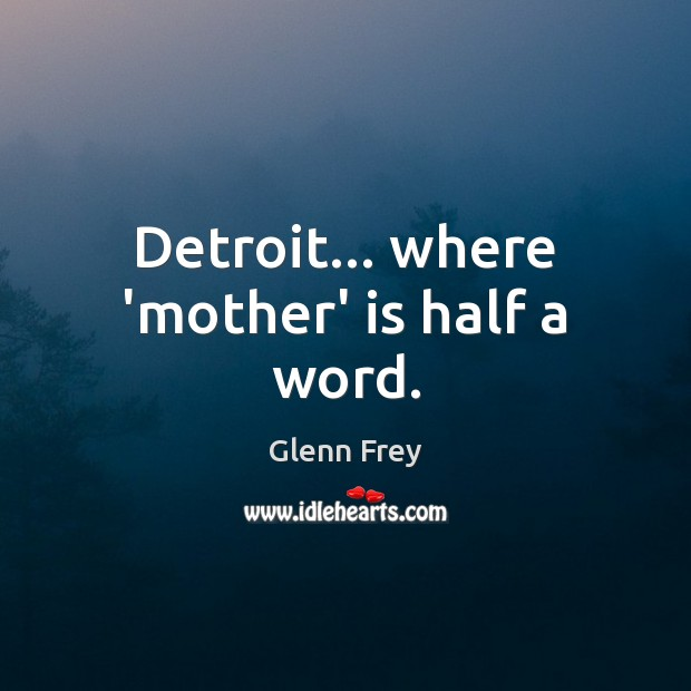 Detroit… where 'mother' is half a word. Image
