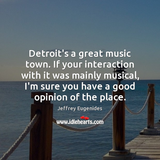 Image, Detroit's a great music town. If your interaction with it was mainly
