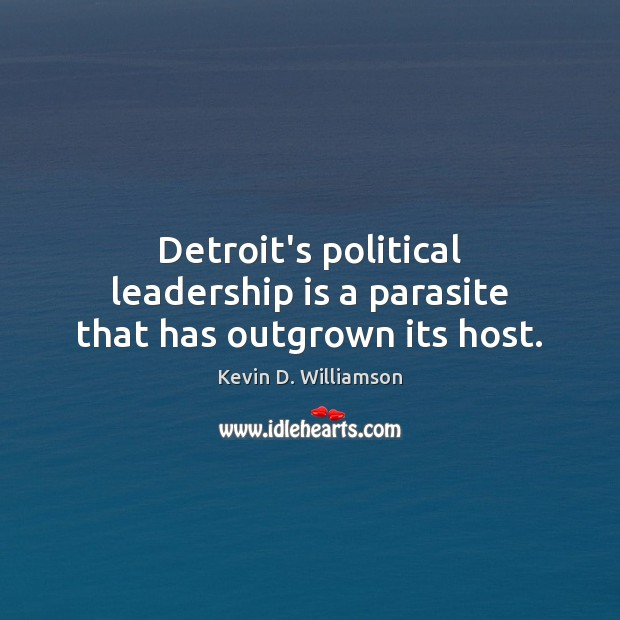 Detroit's political leadership is a parasite that has outgrown its host. Kevin D. Williamson Picture Quote