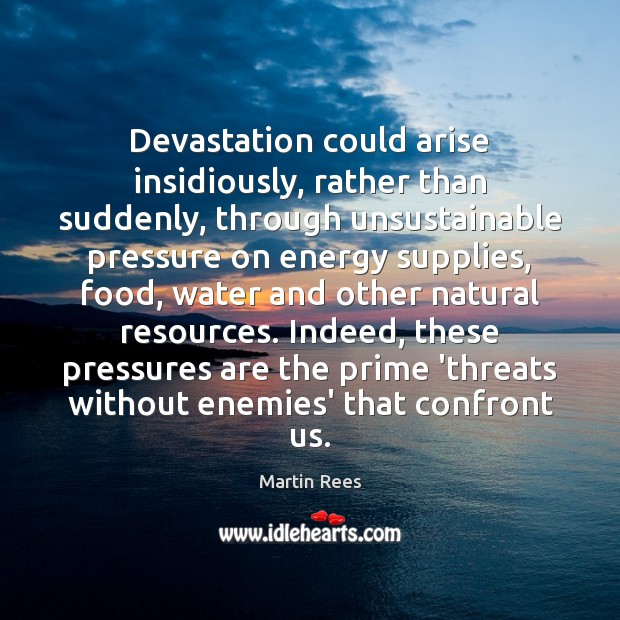 Devastation could arise insidiously, rather than suddenly, through unsustainable pressure on energy Martin Rees Picture Quote