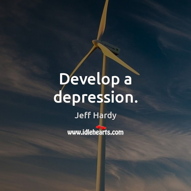 Develop a depression. Jeff Hardy Picture Quote