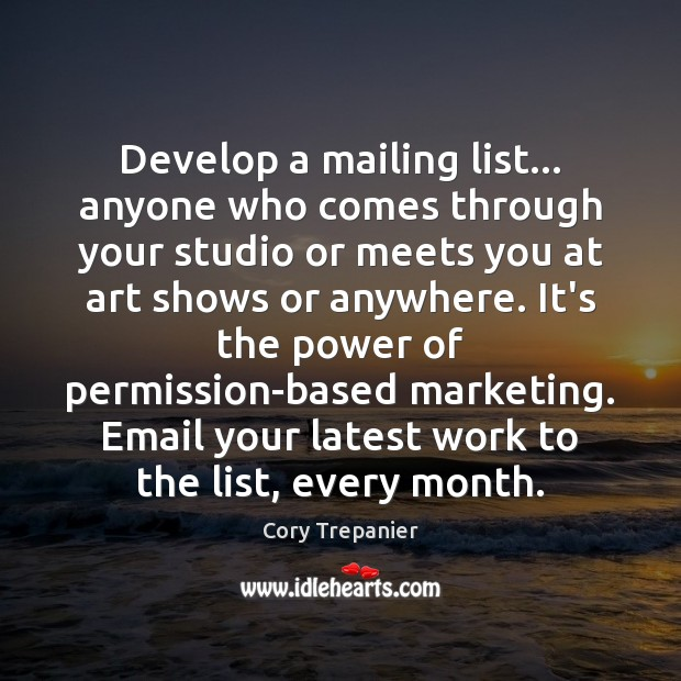 Develop a mailing list… anyone who comes through your studio or meets Image