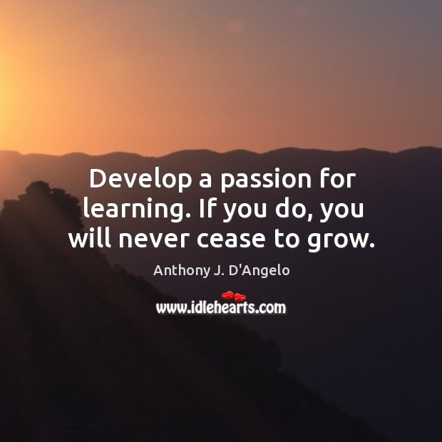 Image, Develop a passion for learning. If you do, you will never cease to grow.