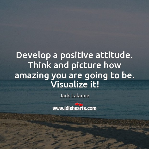Develop a positive attitude. Think and picture how amazing you are going Positive Attitude Quotes Image