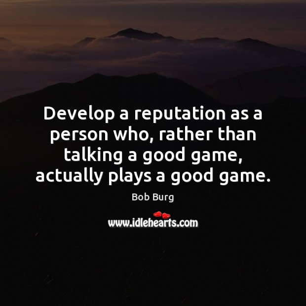 Develop a reputation as a person who, rather than talking a good Image
