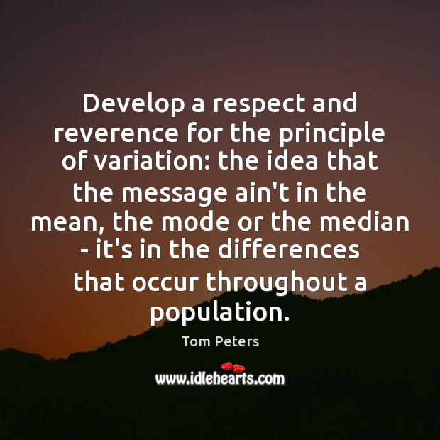 Develop a respect and reverence for the principle of variation: the idea Tom Peters Picture Quote