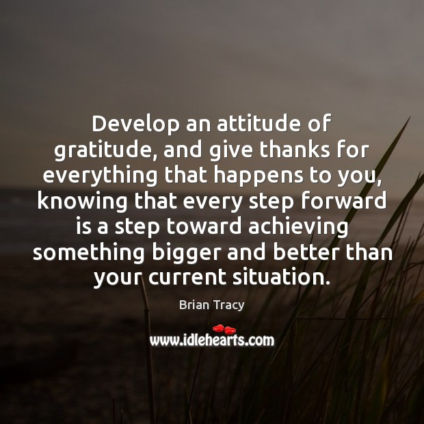 Develop an attitude of gratitude, and give thanks for everything that happens Brian Tracy Picture Quote