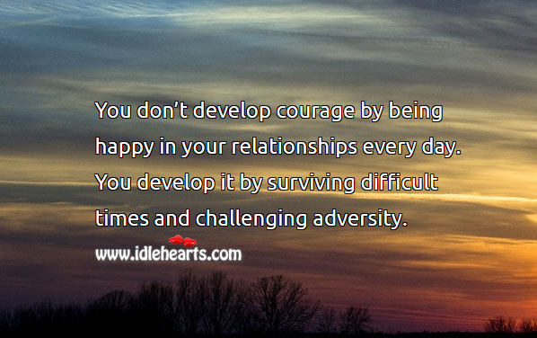 Image, You develop courage by surviving difficult times and challenging adversity.