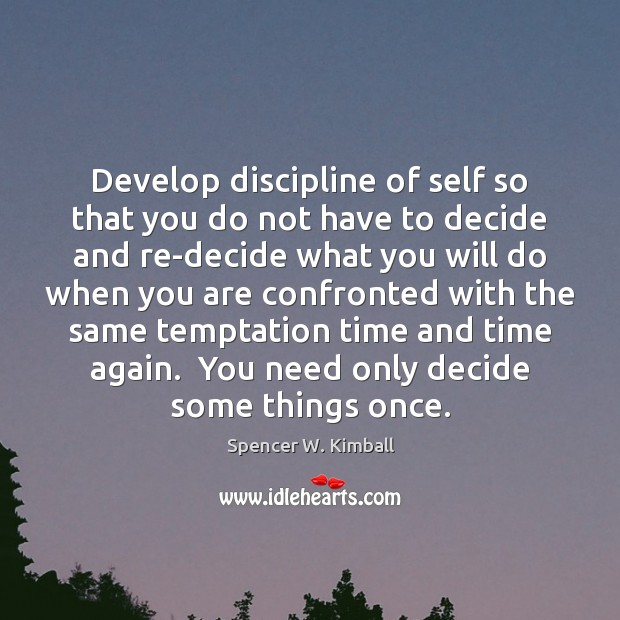 Develop discipline of self so that you do not have to decide Spencer W. Kimball Picture Quote