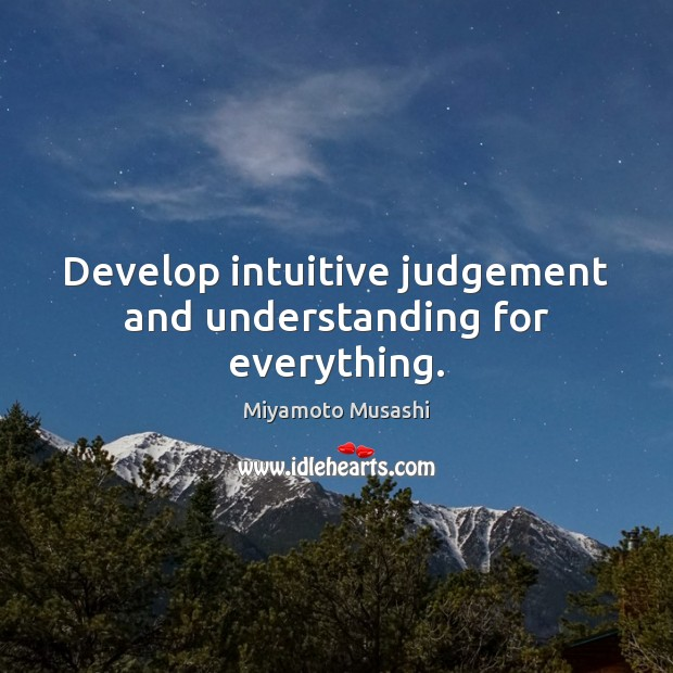 Develop intuitive judgement and understanding for everything. Miyamoto Musashi Picture Quote