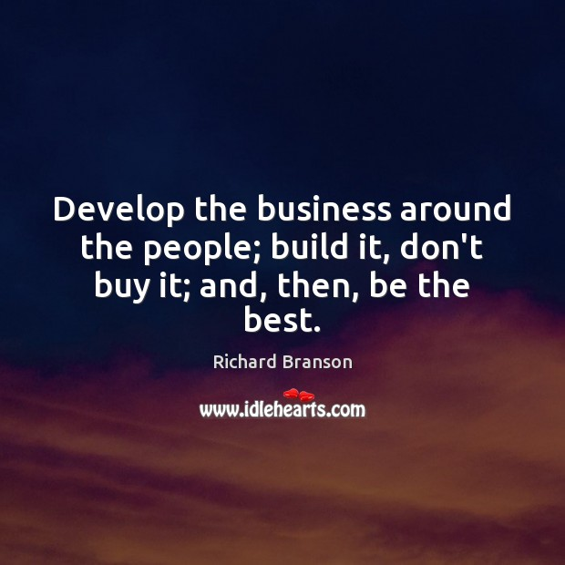 Develop the business around the people; build it, don't buy it; and, then, be the best. Image