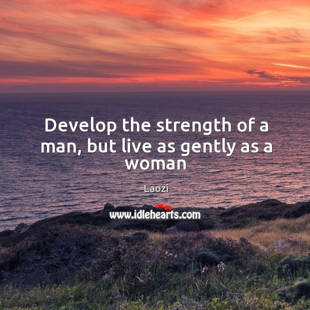 Image, Develop the strength of a man, but live as gently as a woman