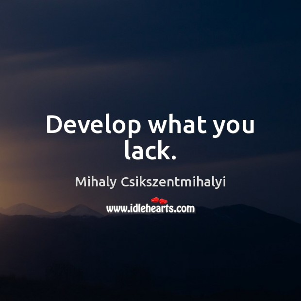 Develop what you lack. Mihaly Csikszentmihalyi Picture Quote