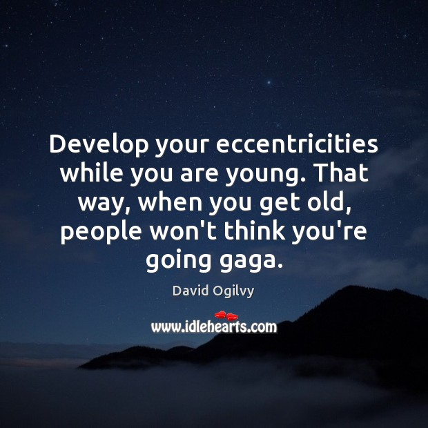 Develop your eccentricities while you are young. That way, when you get Image