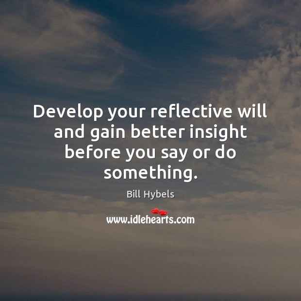 Develop your reflective will and gain better insight before you say or do something. Bill Hybels Picture Quote