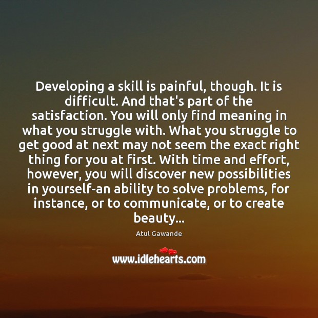 Developing a skill is painful, though. It is difficult. And that's part Atul Gawande Picture Quote
