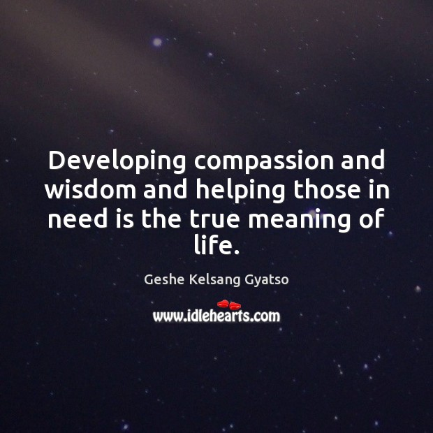 Developing compassion and wisdom and helping those in need is the true meaning of life. Geshe Kelsang Gyatso Picture Quote