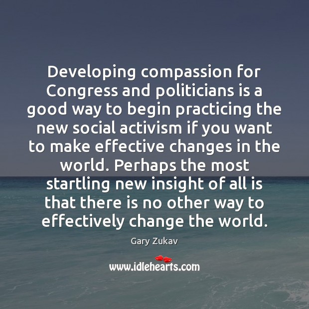 Developing compassion for Congress and politicians is a good way to begin Gary Zukav Picture Quote
