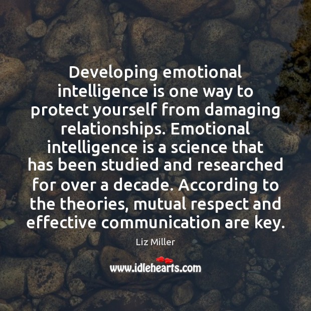 Developing emotional intelligence is one way to protect yourself from damaging relationships. Liz Miller Picture Quote