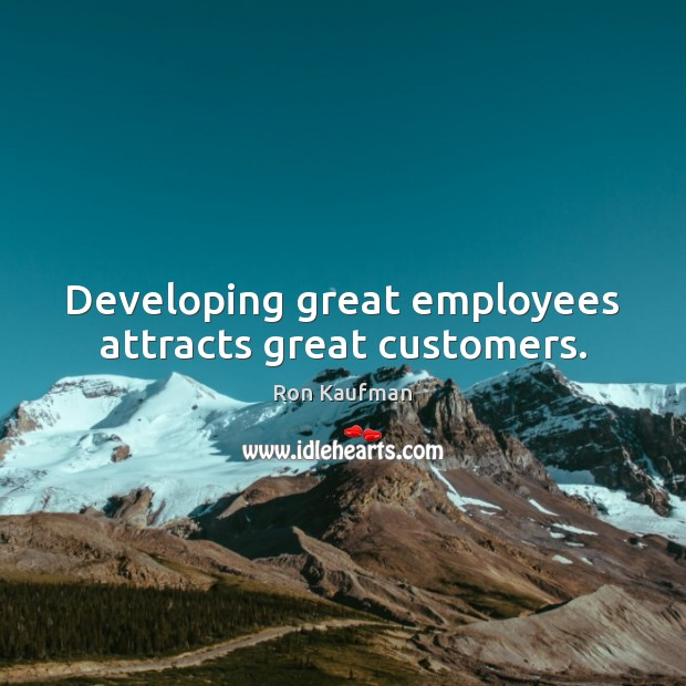 Developing great employees attracts great customers. Ron Kaufman Picture Quote