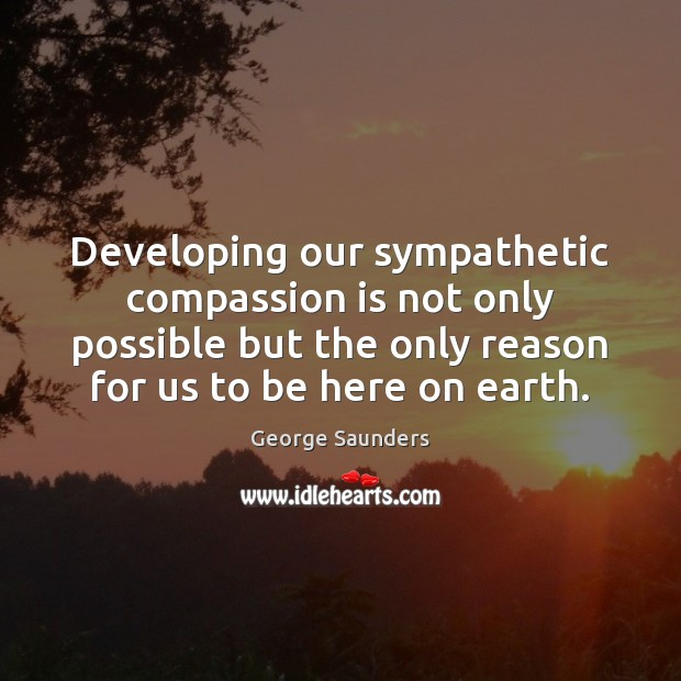 Developing our sympathetic compassion is not only possible but the only reason George Saunders Picture Quote