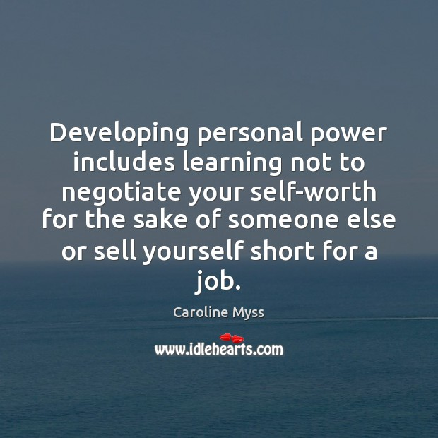 Developing personal power includes learning not to negotiate your self-worth for the Caroline Myss Picture Quote