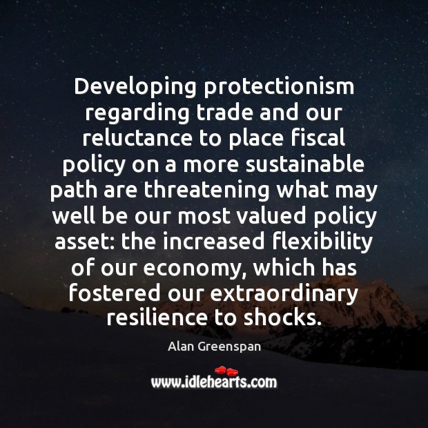 Developing protectionism regarding trade and our reluctance to place fiscal policy on Alan Greenspan Picture Quote