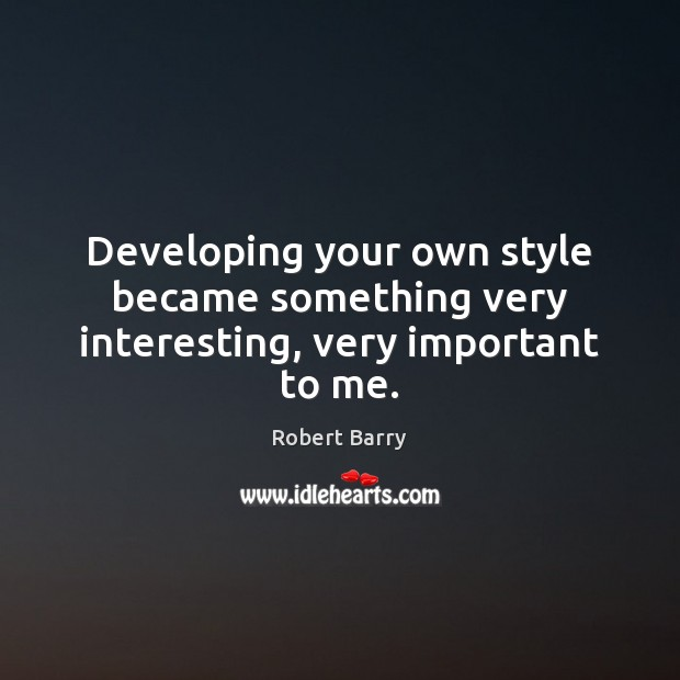 Developing your own style became something very interesting, very important to me. Robert Barry Picture Quote
