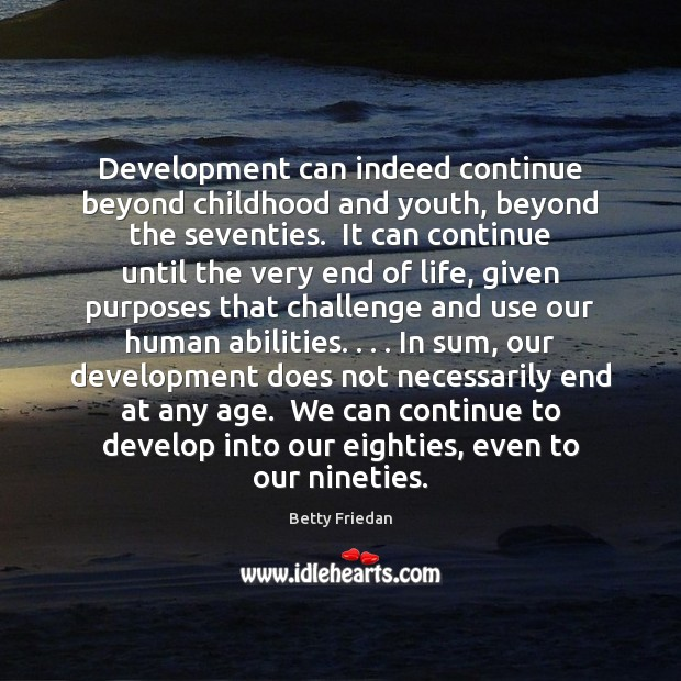Betty Friedan Picture Quote image saying: Development can indeed continue beyond childhood and youth, beyond the seventies.  It