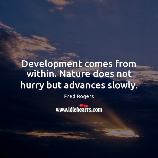 Development comes from within. Nature does not hurry but advances slowly. Fred Rogers Picture Quote