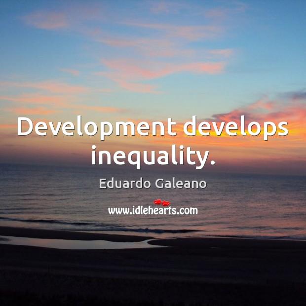 Development develops inequality. Eduardo Galeano Picture Quote