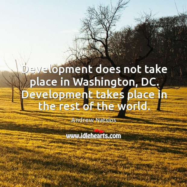 Image, Development does not take place in washington, dc. Development takes place in the rest of the world.