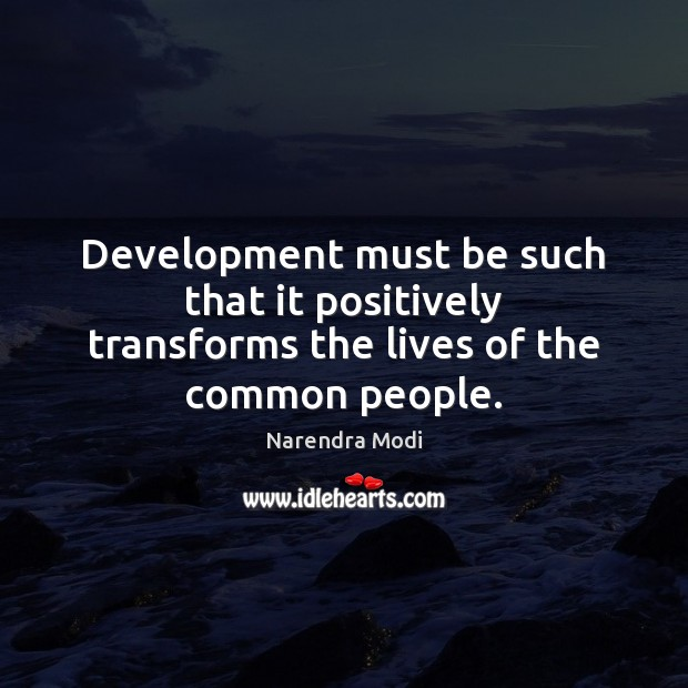 Development must be such that it positively transforms the lives of the common people. Image