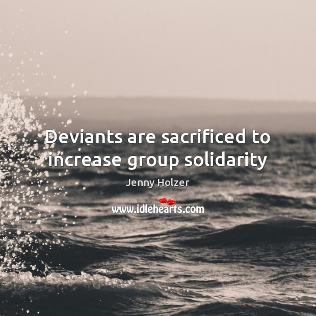 Deviants are sacrificed to increase group solidarity Jenny Holzer Picture Quote