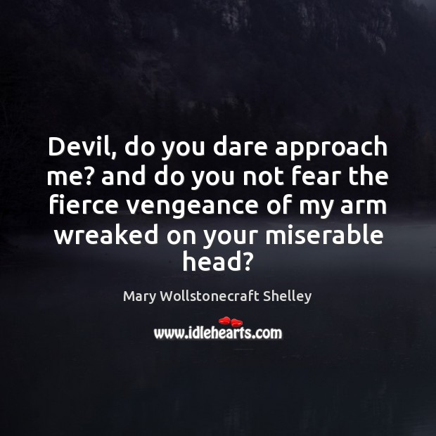 Devil, do you dare approach me? and do you not fear the Mary Wollstonecraft Shelley Picture Quote