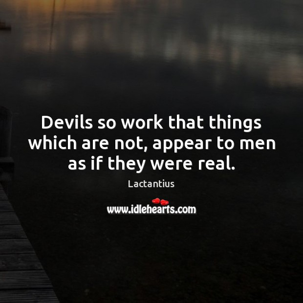 Devils so work that things which are not, appear to men as if they were real. Lactantius Picture Quote