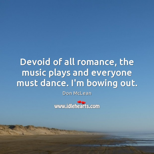 Devoid of all romance, the music plays and everyone must dance. I'm bowing out. Image