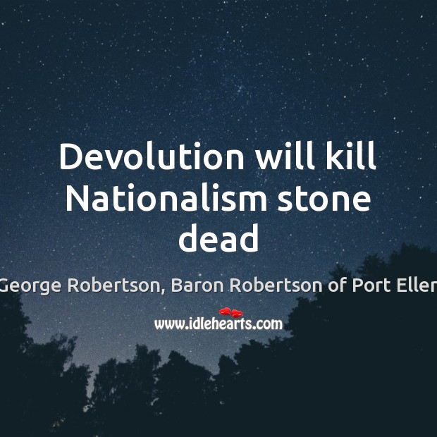 Devolution will kill Nationalism stone dead Image