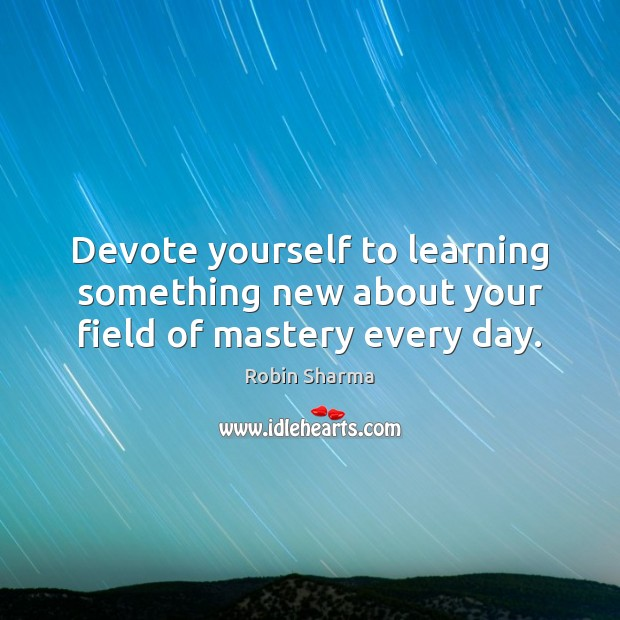 Devote yourself to learning something new about your field of mastery every day. Image